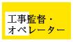 工事監督・ オペレーター
